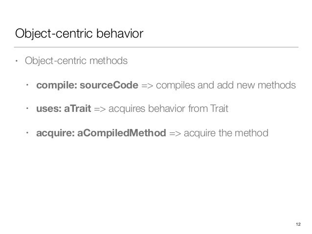 Object-centric behavior • Object-centric methods • compile: sourceCode => compiles and add new methods • uses: aTrait => a...