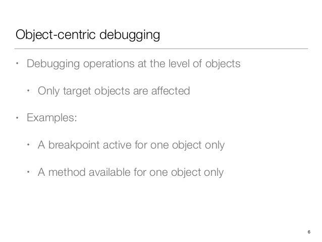 Object-centric debugging • Debugging operations at the level of objects • Only target objects are affected • Examples: • A...