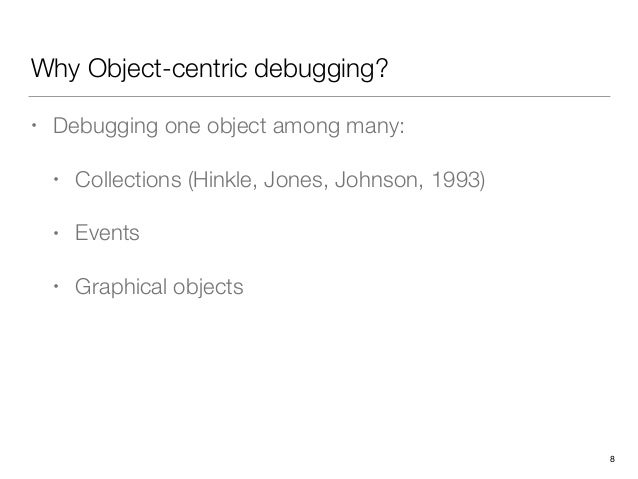 Why Object-centric debugging? • Debugging one object among many: • Collections (Hinkle, Jones, Johnson, 1993) • Events • G...
