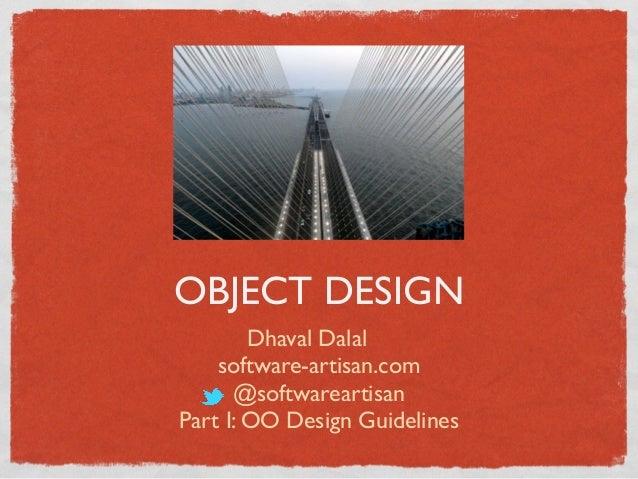 OBJECT DESIGN Dhaval Dalal software-artisan.com @softwareartisan Part I: OO Design Guidelines