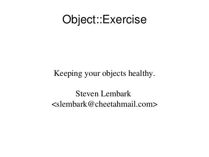 Object::Exercise    Keepingyourobjectshealthy.        StevenLembark <slembark@cheetahmail.com>