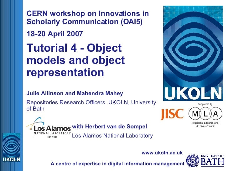 CERN workshop on Innovations in Scholarly Communication (OAI5) 18-20 April 2007 Tutorial 4 - Object models and object repr...