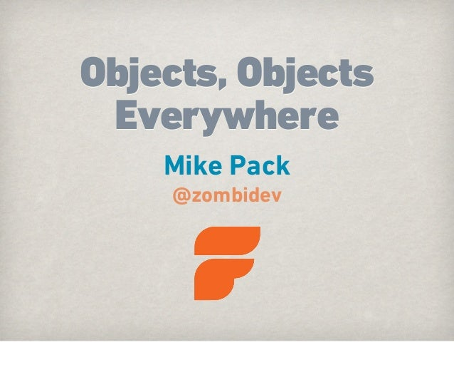 Objects, Objects Everywhere    Mike Pack     @zombidev