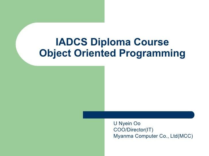 IADCS Diploma Course Object Oriented Programming U Nyein Oo COO/Director(IT) Myanma Computer Co., Ltd(MCC)