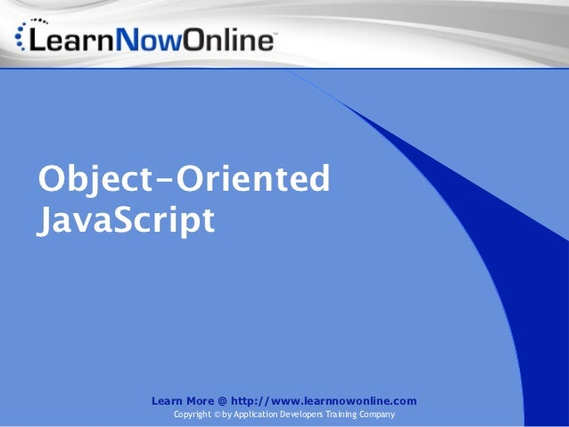 Object-OrientedJavaScript     Learn More @ http://www.learnnowonline.com        Copyright © by Application Developers Trai...
