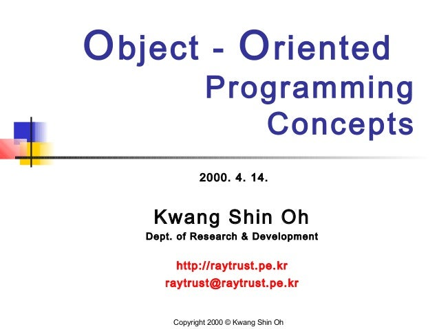 Object - Oriented Programming Concepts 2000. 4. 14. Kwang Shin Oh Dept. of Research & Development http://raytrust.pe.kr ra...