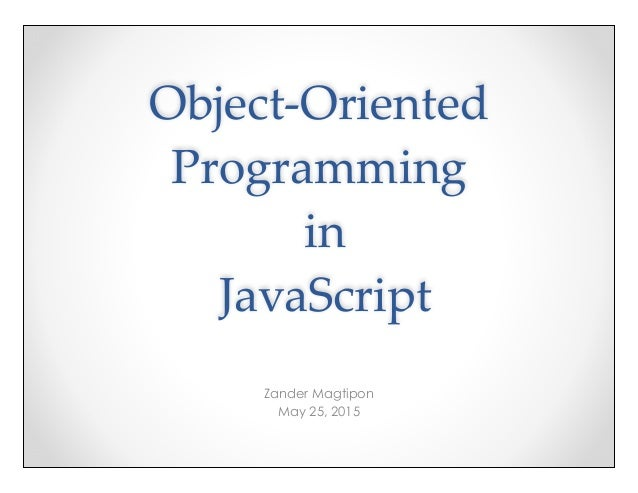 Object-‐‑Oriented  Programming  in  JavaScript Zander Magtipon May 25, 2015