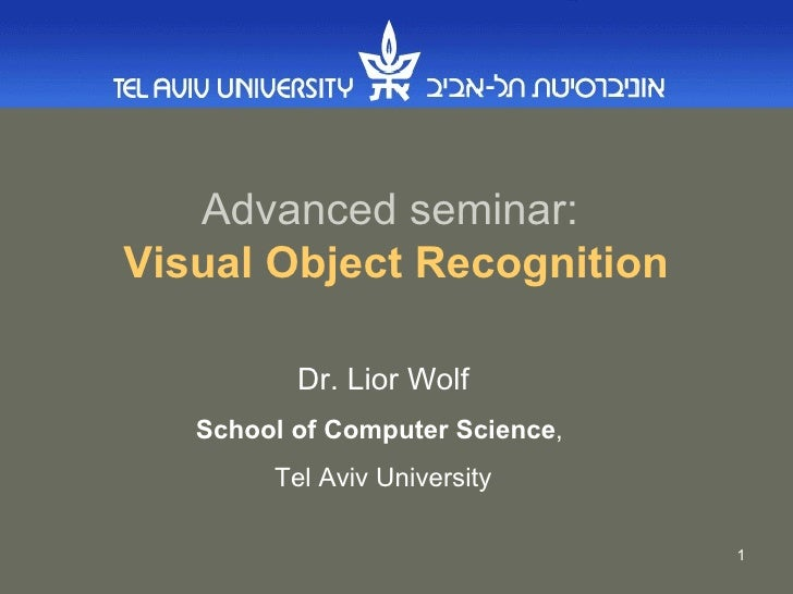 Advanced seminar:   Visual Object Recognition Dr. Lior Wolf School of Computer Science ,  Tel Aviv University