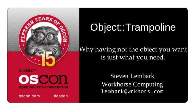 Object::Trampoline Whyhavingnottheobjectyouwant isjustwhatyouneed. Steven Lembark Workhorse Computing lembark@...