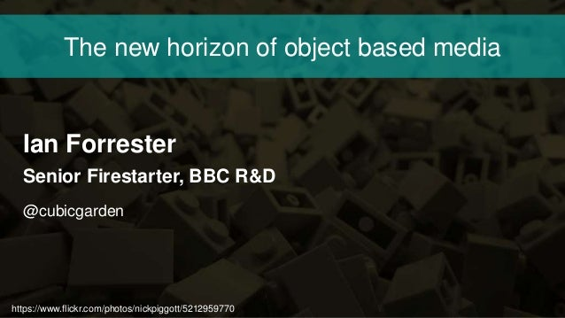 https://www.flickr.com/photos/nickpiggott/5212959770 The new horizon of object based media Ian Forrester Senior Firestarte...