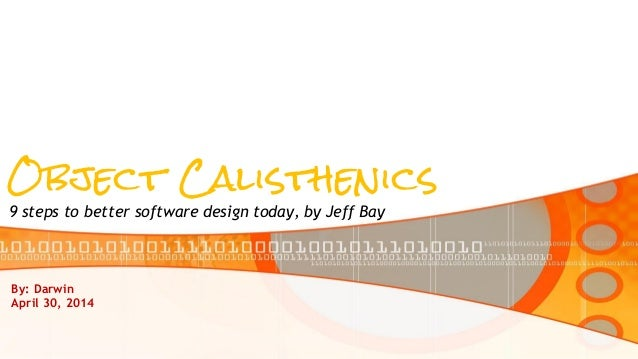 Object Calisthenics 9 steps to better software design today, by Jeff Bay By: Darwin April 30, 2014