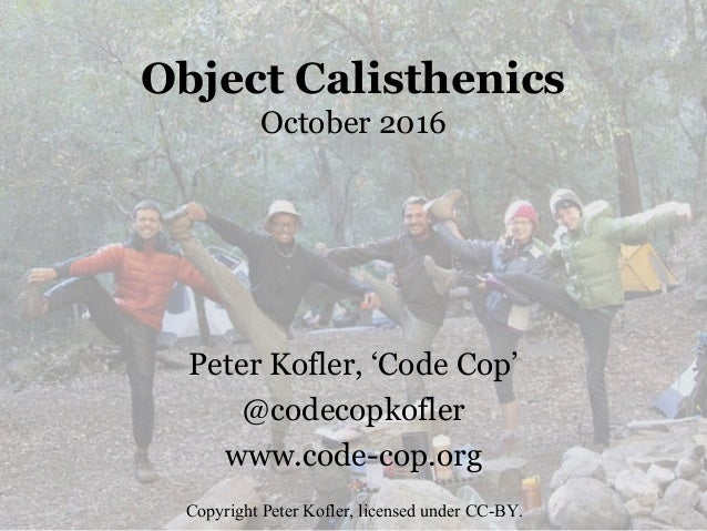 Object Calisthenics October 2016 Peter Kofler, 'Code Cop' @codecopkofler www.code-cop.org Copyright Peter Kofler, licensed...