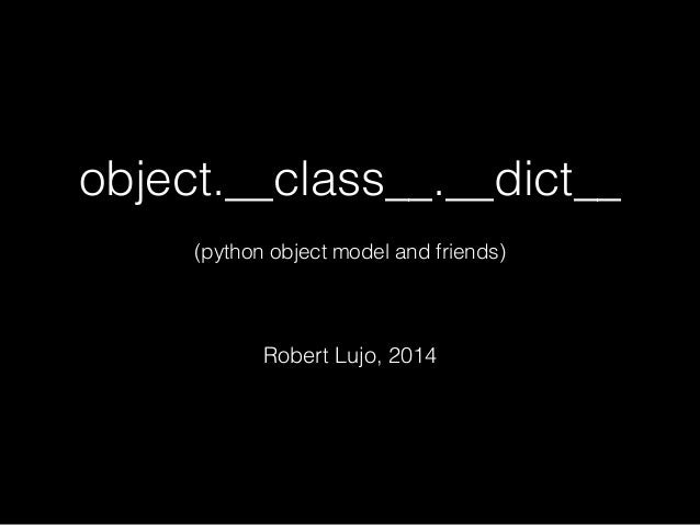 object.__class__.__dict__ ! (python object model and friends) ! Robert Lujo, 2014