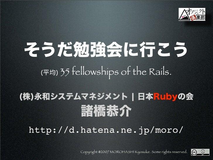 35 fellowships of the Rails.     http://d.hatena.ne.jp/moro/            Copyright @2007 MOROHASHI Kyosuke. Some rights res...