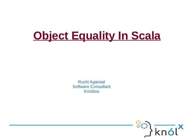 Object Equality In Scala         Ruchi Agarwal       Software Consultant            Knoldus