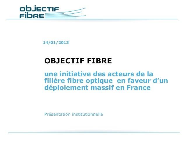 14/01/2013OBJECTIF FIBREune initiative des acteurs de lafilière fibre optique en faveur d'undéploiement massif en FrancePr...