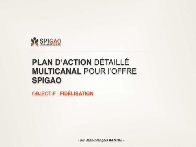 PLAN D'ACTION DÉTAILLÉ MULTICANAL POUR l'OFFRE SPIGAO OBJECTIF : FIDÉLISATION - par Jean-François KANTKE -