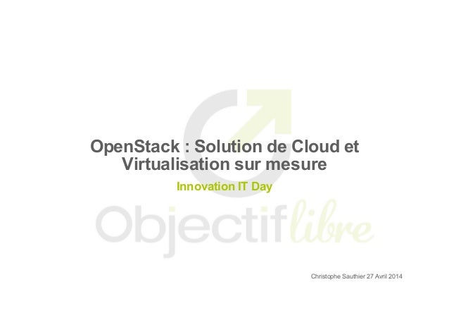 OpenStack : Solution de Cloud et Virtualisation sur mesure Innovation IT Day Christophe Sauthier 27 Avril 2014