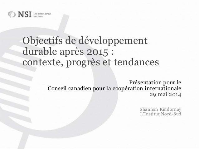 Objectifs de développement durable après 2015 : contexte, progrès et tendances Présentation pour le Conseil canadien pour ...