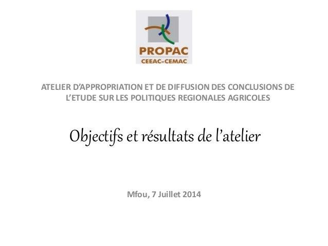 Objectifs et résultats de l'atelier Mfou, 7 Juillet 2014 ATELIER D'APPROPRIATION ET DE DIFFUSION DES CONCLUSIONS DE L'ETUD...