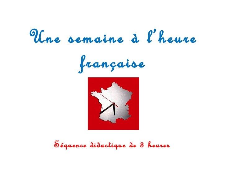 Une semaine à l'heure française Séquence didactique de 3 heures