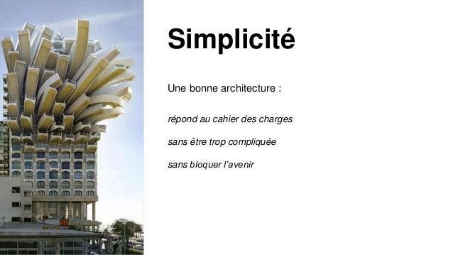 Une bonne architecture : répond au cahier des charges sans être trop compliquée sans bloquer l'avenir Simplicité