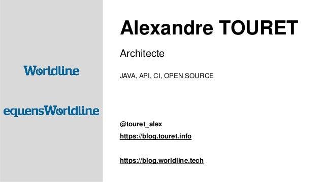 Architecte JAVA, API, CI, OPEN SOURCE @touret_alex https://blog.touret.info https://blog.worldline.tech Alexandre TOURET