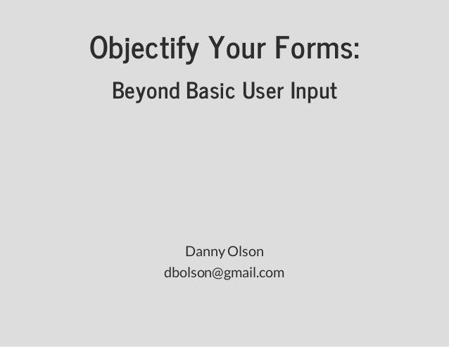 ObjectifyYourForms: BeyondBasicUserInput DannyOlson dbolson@gmail.com