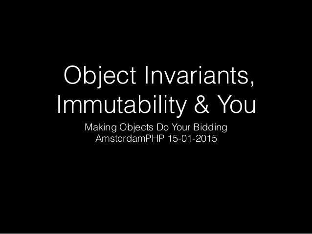 Object Invariants, Immutability & You Making Objects Do Your Bidding AmsterdamPHP 15-01-2015