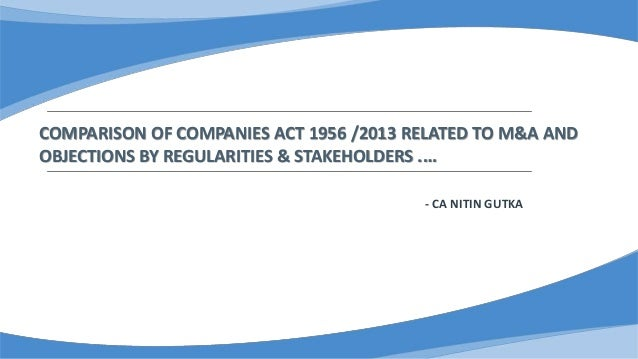 COMPARISON OF COMPANIES ACT 1956 /2013 RELATED TO M&A AND OBJECTIONS BY REGULARITIES & STAKEHOLDERS .… - CA NITIN GUTKA