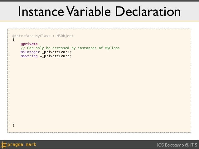 Instance Variable Declaration@interface MyClass : NSObject{    @private    // Can only be accessed by instances of MyClass...