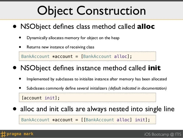 Object Construction• NSObject defines class method called alloc  •     Dynamically allocates memory for object on the heap ...