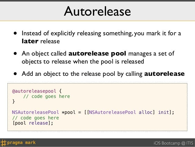 Autorelease•   Instead of explicitly releasing something, you mark it for a    later release•   An object called autorelea...