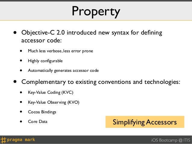 Property•   Objective-C 2.0 introduced new syntax for defining    accessor code:    •   Much less verbose, less error prone...