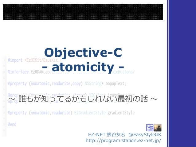Objective-C - atomicity - Objective-C - atomicity - 〜~ 誰もが知ってるかもしれない最初の話 〜~〜~ 誰もが知ってるかもしれない最初の話 〜~ EZ-‐‑‒NET 熊⾕谷友宏 @EasyS...