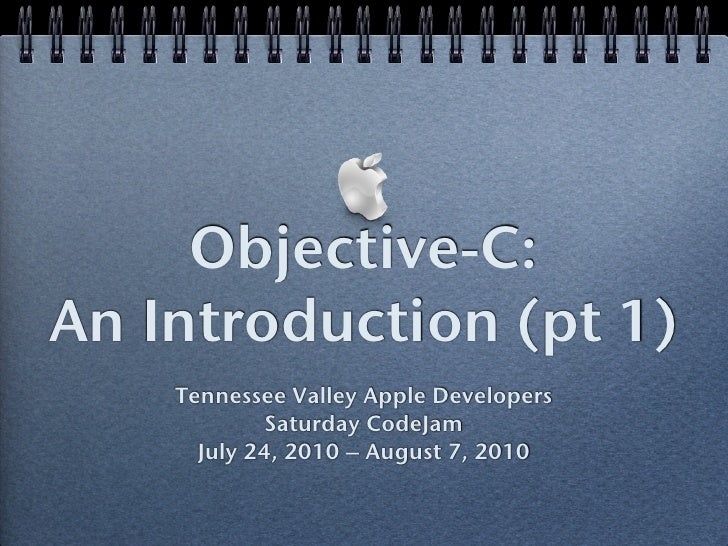 Objective-C: An Introduction (pt 1)     Tennessee Valley Apple Developers              Saturday CodeJam       July 24, 201...
