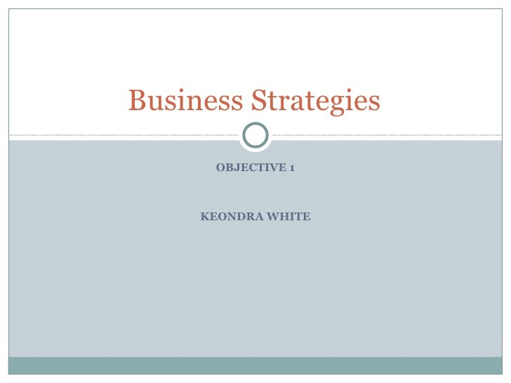 OBJECTIVE 1 KEONDRA WHITE Business Strategies
