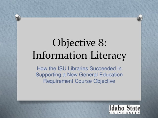 Objective 8: Information Literacy How the ISU Libraries Succeeded in Supporting a New General Education Requirement Course...