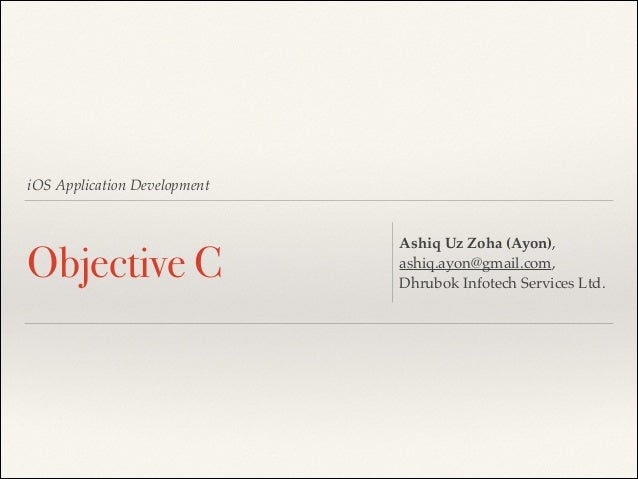 iOS Application Development  Objective C  Ashiq Uz Zoha (Ayon),! ashiq.ayon@gmail.com,! Dhrubok Infotech Services Ltd.
