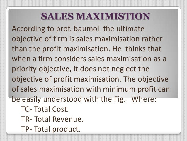 sales maximization as an objective of a firm Real world firms might pursue other objectives including: (1) sales maximization sales maximistion according to prof baumol the ultimate objective of firm is.