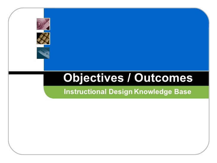 Objectives / Outcomes Instructional Design Knowledge Base