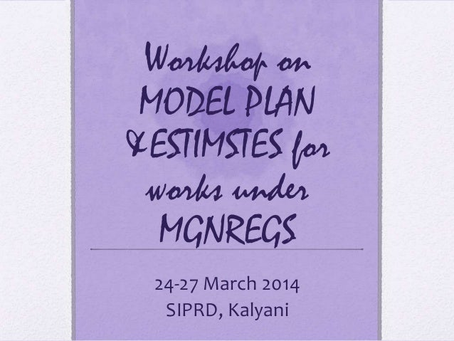 Workshop on MODEL PLAN &ESTIMSTES for works under MGNREGS 24-27 March 2014 SIPRD, Kalyani