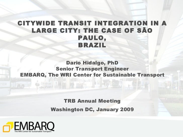 CITYWIDE TRANSIT INTEGRATION IN A LARGE CITY: THE CASE OF SÃO PAULO, BRAZIL Dario Hidalgo, PhD Senior Transport Engineer E...