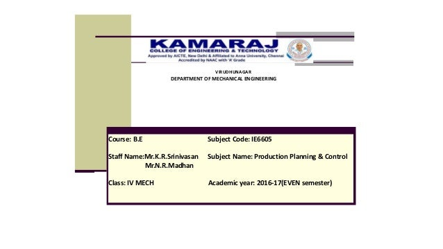 Course: B.E Subject Code: IE6605 Staff Name:Mr.K.R.Srinivasan Subject Name: Production Planning & Control Mr.N.R.Madhan Cl...