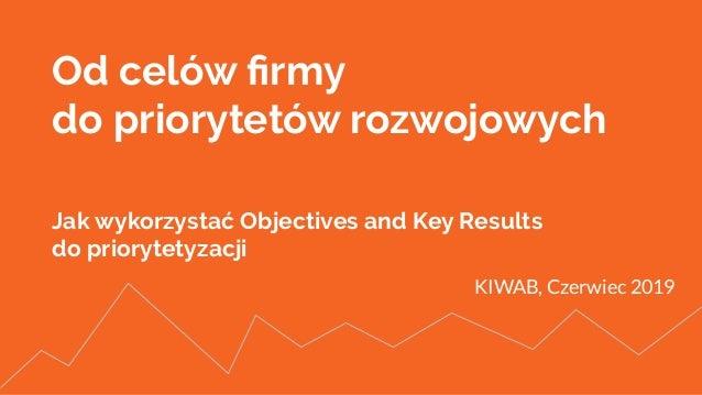 Od celów firmy do priorytetów rozwojowych Jak wykorzystać Objectives and Key Results do priorytetyzacji KIWAB, Czerwiec 2019