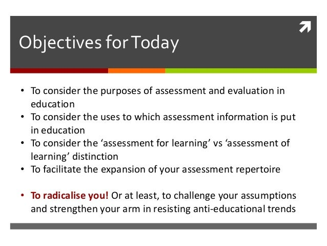 Objectives for Today• To consider the purposes of assessment and evaluation in  education• To consider the uses to which ...