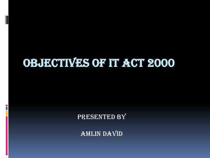 OBJECTIVES OF IT ACT 2000        PRESENTED BY         AMLIN DAVID