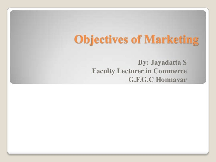 Objectives of Marketing                 By: Jayadatta S   Faculty Lecturer in Commerce              G.F.G.C Honnavar