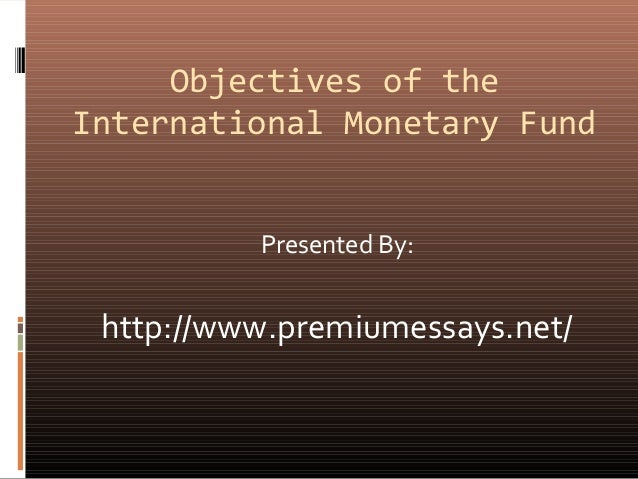 imf objectives and policies This essay aims to analyse and evaluate the roles of three international institutes namely the international monetary fund (imf), the world bank.