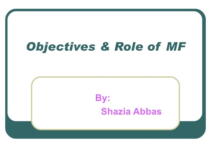 Objectives & Role of MF By: Shazia Abbas